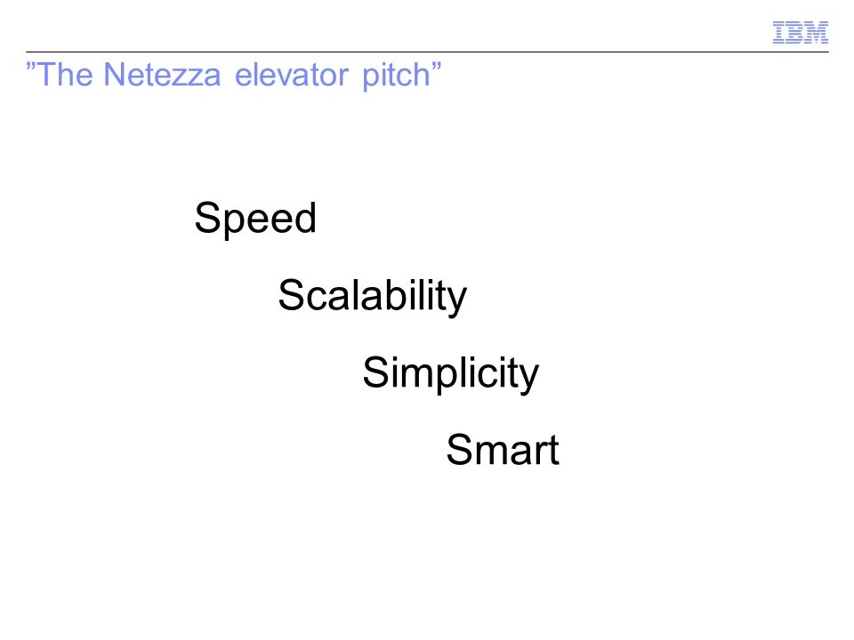 """The Netezza elevator pitch"" Speed Scalability Simplicity Smart"
