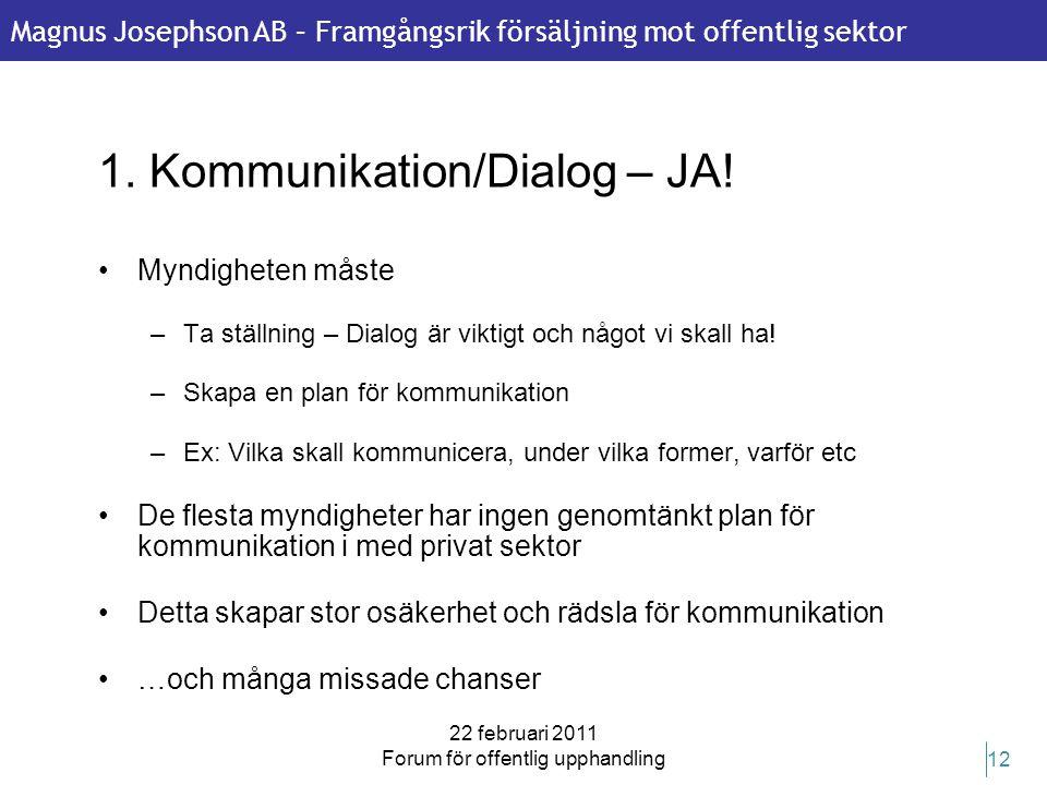 Magnus Josephson AB – Framgångsrik försäljning mot offentlig sektor 22 februari 2011 Forum för offentlig upphandling 12 1. Kommunikation/Dialog – JA!