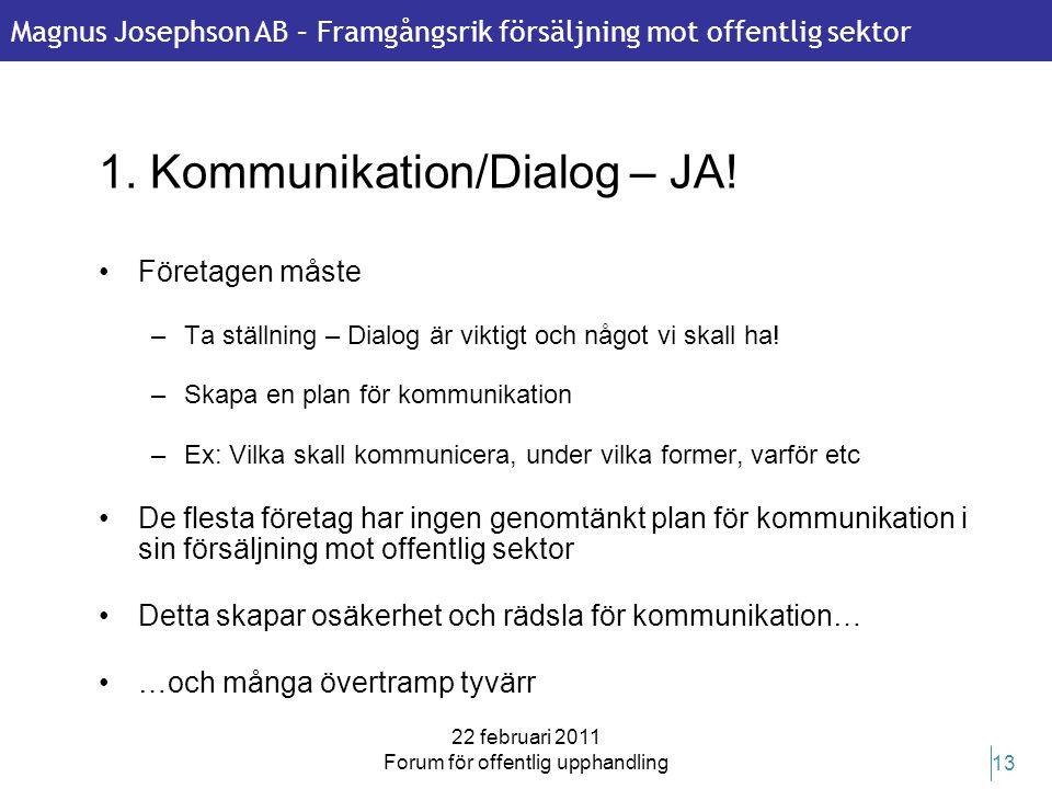 Magnus Josephson AB – Framgångsrik försäljning mot offentlig sektor 22 februari 2011 Forum för offentlig upphandling 13 1. Kommunikation/Dialog – JA!