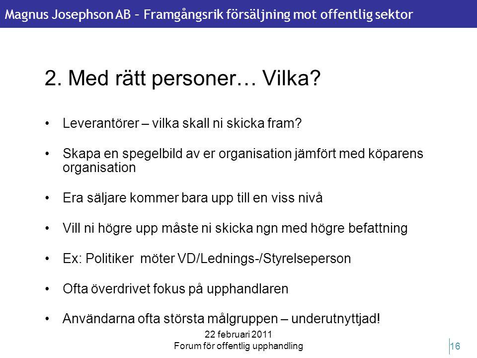 Magnus Josephson AB – Framgångsrik försäljning mot offentlig sektor 22 februari 2011 Forum för offentlig upphandling 16 2. Med rätt personer… Vilka? •