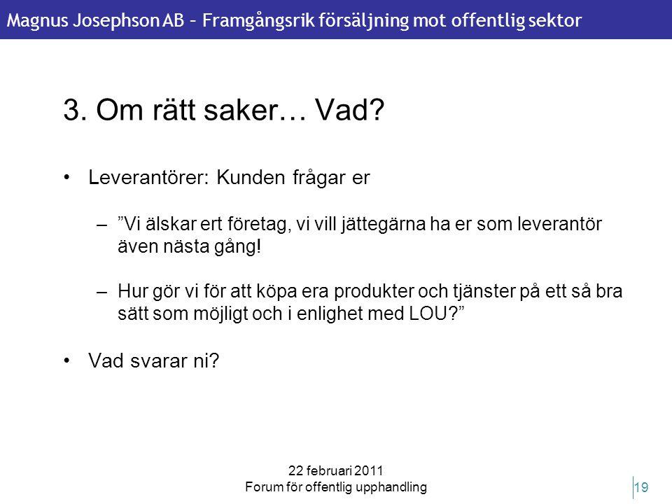 Magnus Josephson AB – Framgångsrik försäljning mot offentlig sektor 22 februari 2011 Forum för offentlig upphandling 19 3. Om rätt saker… Vad? •Levera