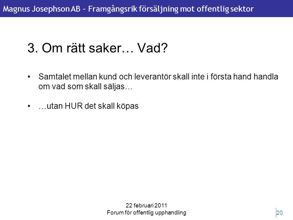 Magnus Josephson AB – Framgångsrik försäljning mot offentlig sektor 22 februari 2011 Forum för offentlig upphandling 20 3. Om rätt saker… Vad? •Samtal