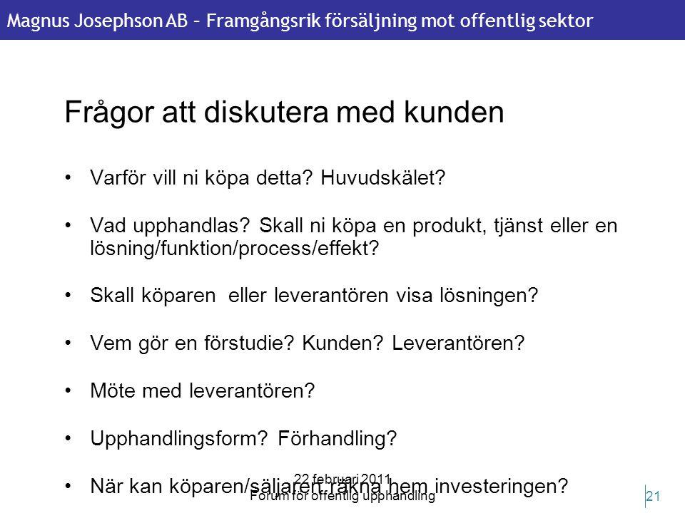 Magnus Josephson AB – Framgångsrik försäljning mot offentlig sektor 22 februari 2011 Forum för offentlig upphandling 21 Frågor att diskutera med kunde