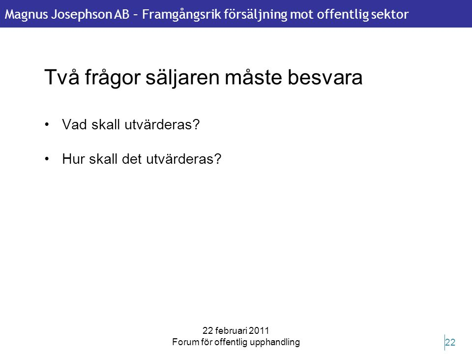 Magnus Josephson AB – Framgångsrik försäljning mot offentlig sektor 22 februari 2011 Forum för offentlig upphandling 22 Två frågor säljaren måste besv