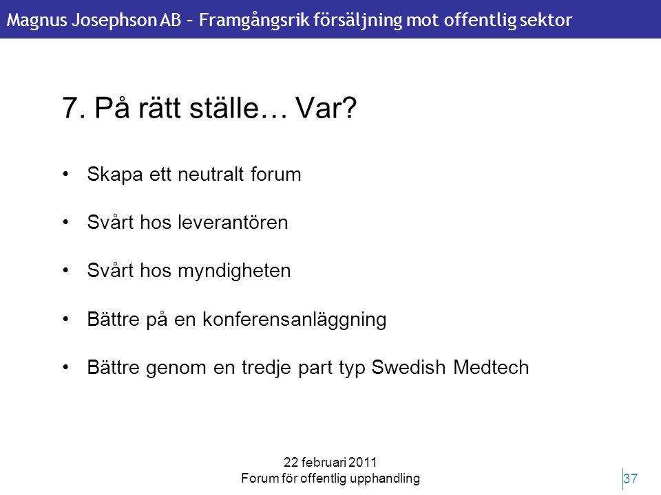 Magnus Josephson AB – Framgångsrik försäljning mot offentlig sektor 22 februari 2011 Forum för offentlig upphandling 37 7. På rätt ställe… Var? •Skapa