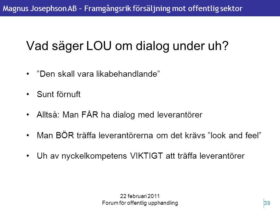 Magnus Josephson AB – Framgångsrik försäljning mot offentlig sektor 22 februari 2011 Forum för offentlig upphandling 39 Vad säger LOU om dialog under