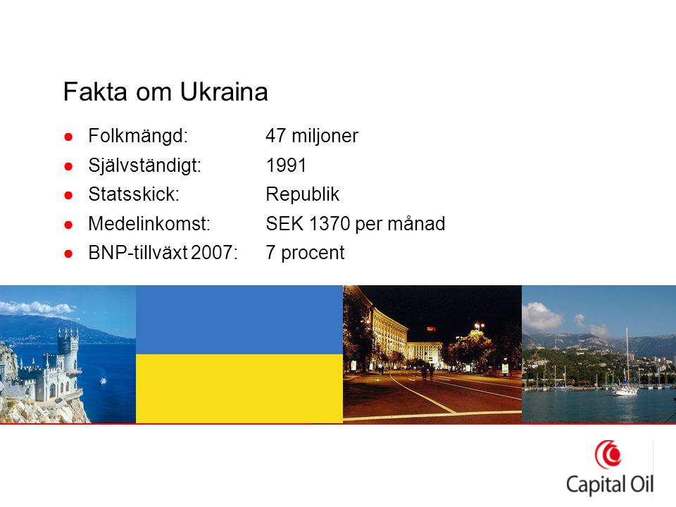 Fakta om Ukraina ●Folkmängd:47 miljoner ●Självständigt:1991 ●Statsskick:Republik ●Medelinkomst:SEK 1370 per månad ●BNP-tillväxt 2007:7 procent