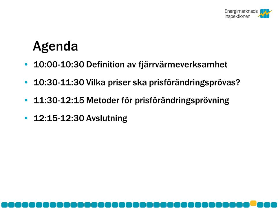 Agenda •10:00-10:30 Definition av fjärrvärmeverksamhet •10:30-11:30 Vilka priser ska prisförändringsprövas? •11:30-12:15 Metoder för prisförändringspr