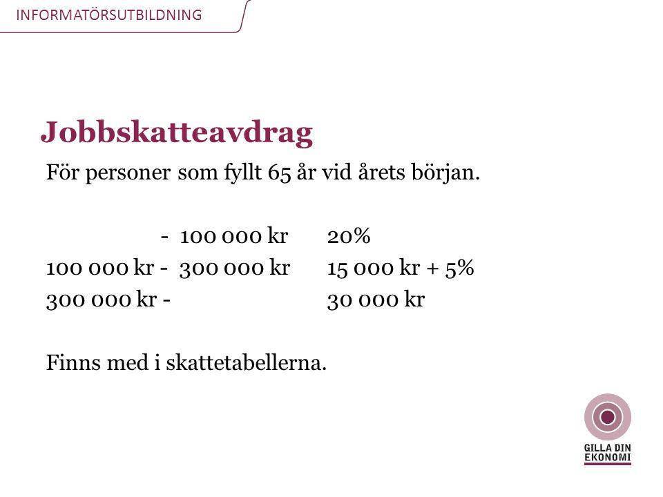 INFORMATÖRSUTBILDNING Jobbskatteavdrag För personer som fyllt 65 år vid årets början. - 100 000 kr 20% 100 000 kr - 300 000 kr 15 000 kr + 5% 300 000