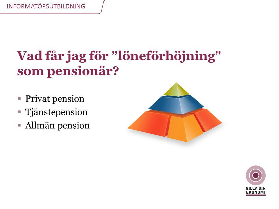 """INFORMATÖRSUTBILDNING Vad får jag för """"löneförhöjning"""" som pensionär?  Privat pension  Tjänstepension  Allmän pension"""