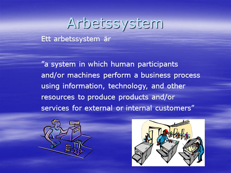 "Arbetssystem Ett arbetssystem är ""a system in which human participants and/or machines perform a business process using information, technology, and o"