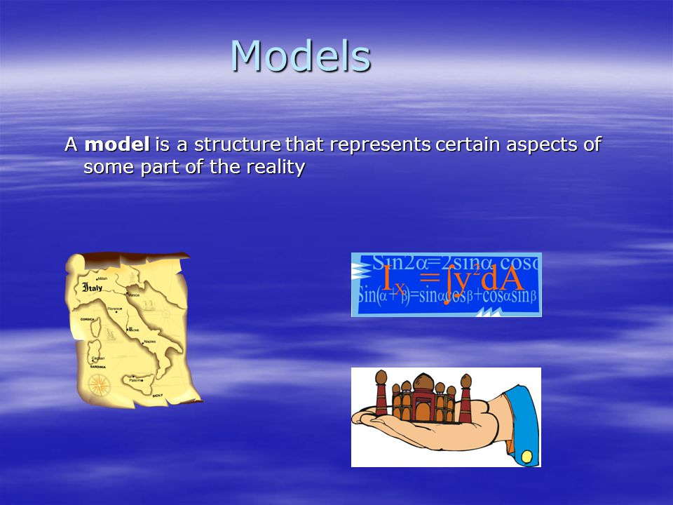 Models A model is a structure that represents certain aspects of some part of the reality A model is a structure that represents certain aspects of so