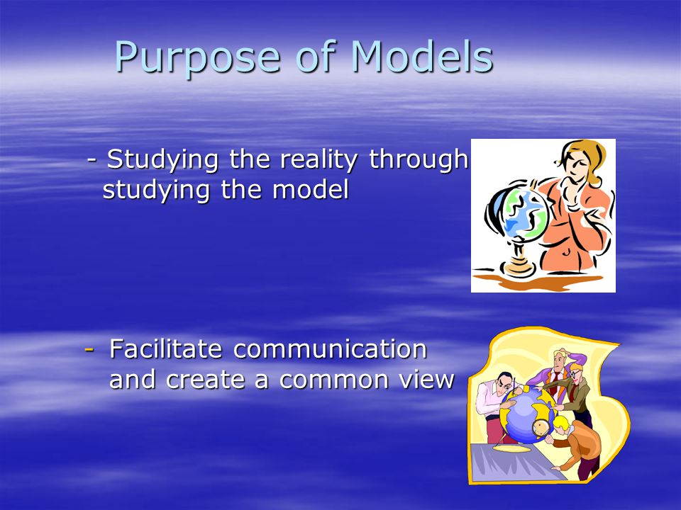 Purpose of Models -Facilitate communication and create a common view - Studying the reality through studying the model - Studying the reality through
