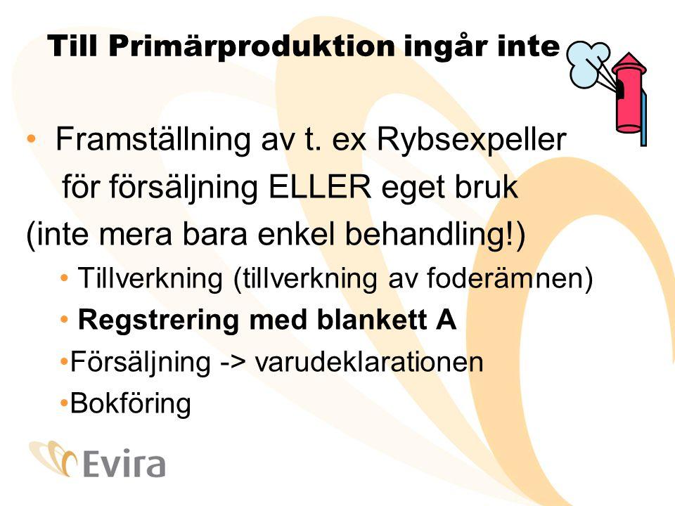Till Primärproduktion ingår inte • Framställning av t. ex Rybsexpeller för försäljning ELLER eget bruk (inte mera bara enkel behandling!) • Tillverkni