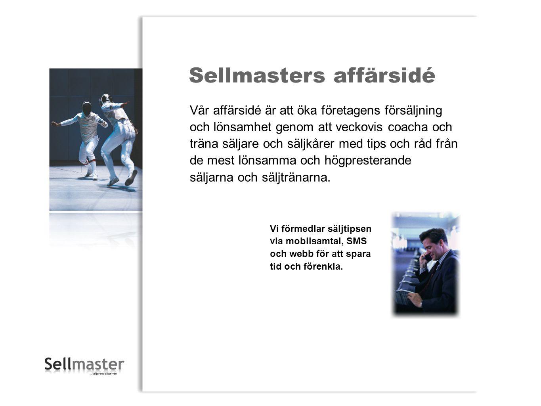 Sellmasters affärsidé Vår affärsidé är att öka företagens försäljning och lönsamhet genom att veckovis coacha och träna säljare och säljkårer med tips