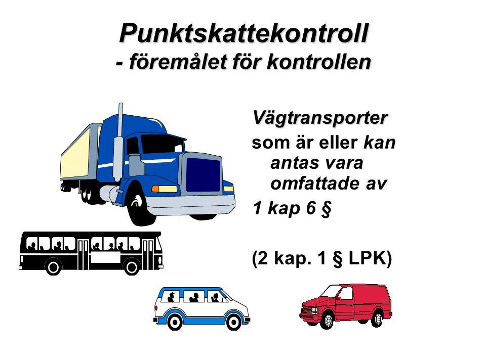 Punktskattekontroll - föremålet för kontrollen Vägtransporter som är eller kan antas vara omfattade av 1 kap 6 § (2 kap. 1 § LPK)