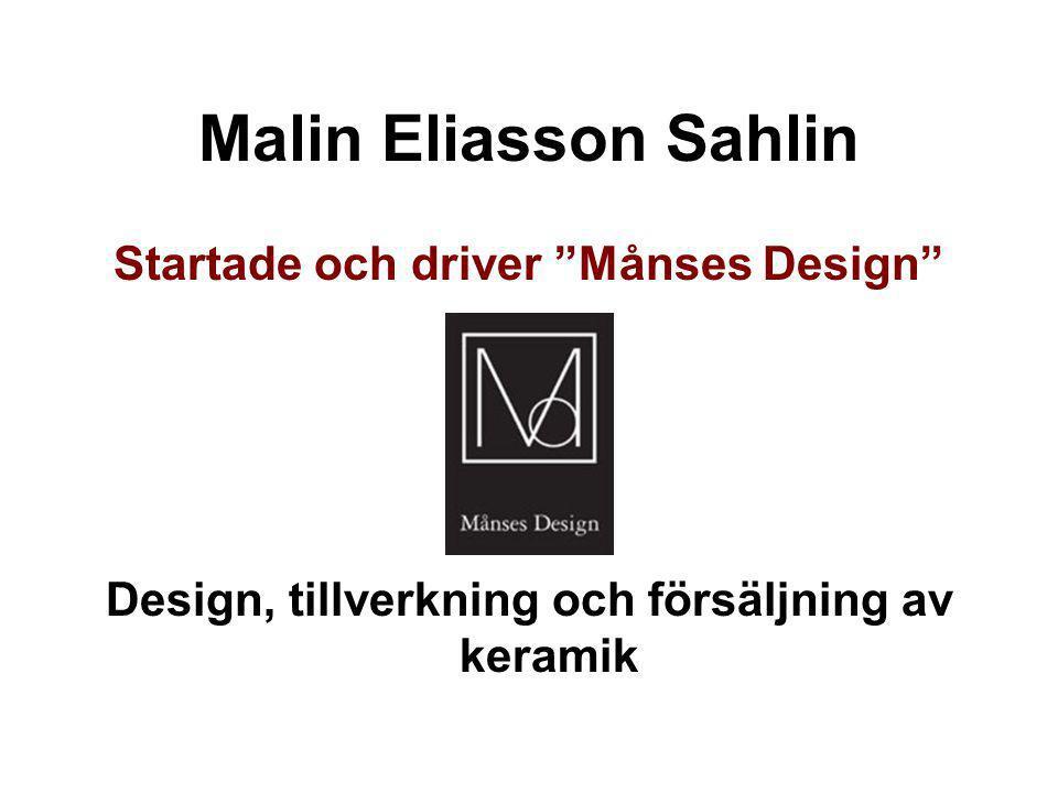 """Malin Eliasson Sahlin Startade och driver """"Månses Design"""" Design, tillverkning och försäljning av keramik"""