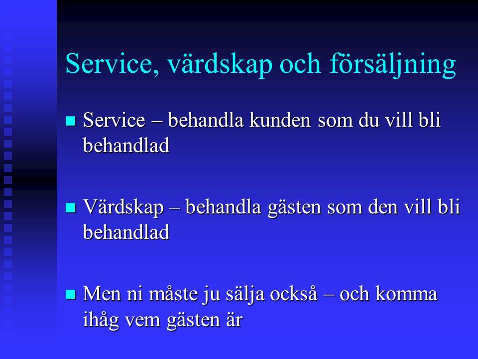Service, värdskap och försäljning n Service – behandla kunden som du vill bli behandlad n Värdskap – behandla gästen som den vill bli behandlad n Men ni måste ju sälja också – och komma ihåg vem gästen är