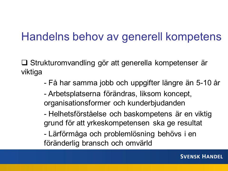  Strukturomvandling gör att generella kompetenser är viktiga - Få har samma jobb och uppgifter längre än 5-10 år - Arbetsplatserna förändras, liksom koncept, organisationsformer och kunderbjudanden - Helhetsförståelse och baskompetens är en viktig grund för att yrkeskompetensen ska ge resultat - Lärförmåga och problemlösning behövs i en föränderlig bransch och omvärld Handelns behov av generell kompetens