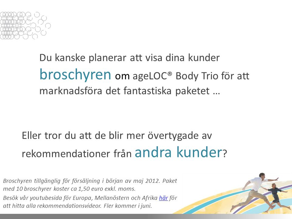 Du kanske planerar att visa dina kunder broschyren om ageLOC® Body Trio för att marknadsföra det fantastiska paketet … Eller tror du att de blir mer övertygade av rekommendationer från andra kunder .