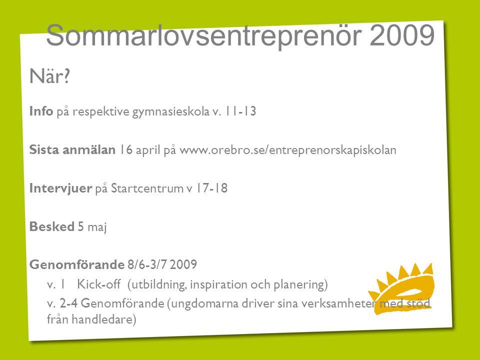 Sommarlovsentreprenör 2009 När? Info på respektive gymnasieskola v. 11-13 Sista anmälan 16 april på www.orebro.se/entreprenorskapiskolan Intervjuer på