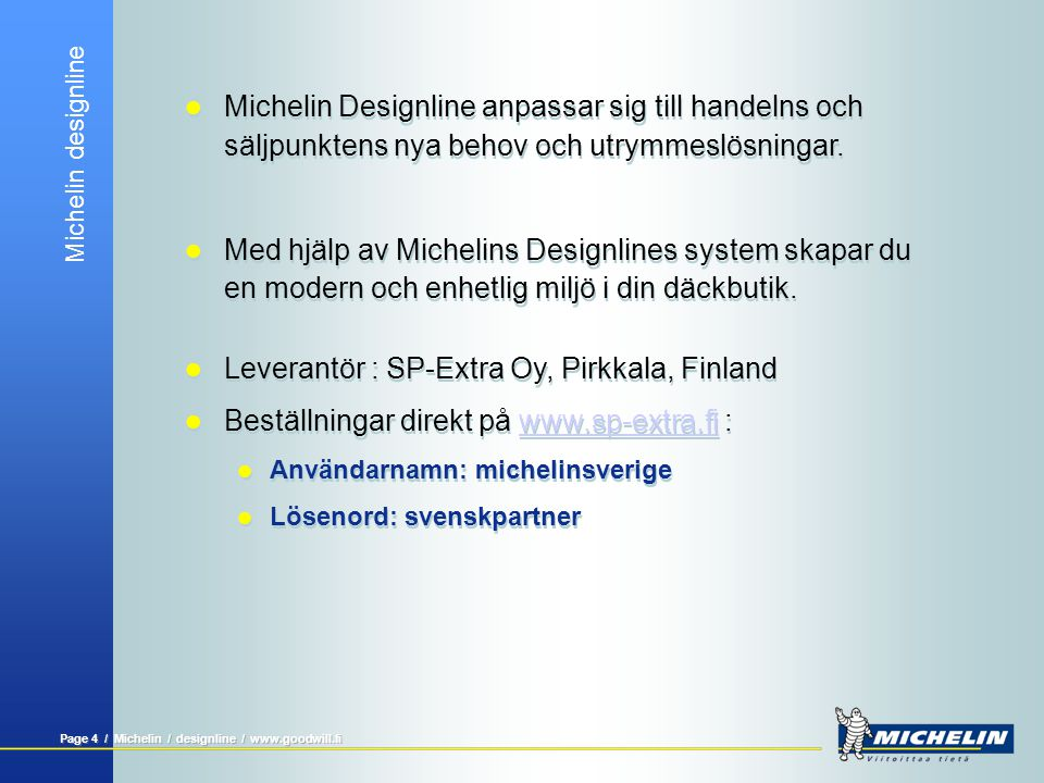 Michelin designline Page 3 / Michelin / designline / www.goodwill.fi  Michelin Designlines utställnings- och exponeringssystem har utvecklats för att skapa en säljorienterad exponering av däck och däckrelaterade produkter i däckbutiken.