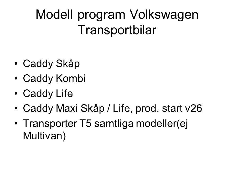 Modell program Volkswagen Transportbilar •Caddy Skåp •Caddy Kombi •Caddy Life •Caddy Maxi Skåp / Life, prod. start v26 •Transporter T5 samtliga modell