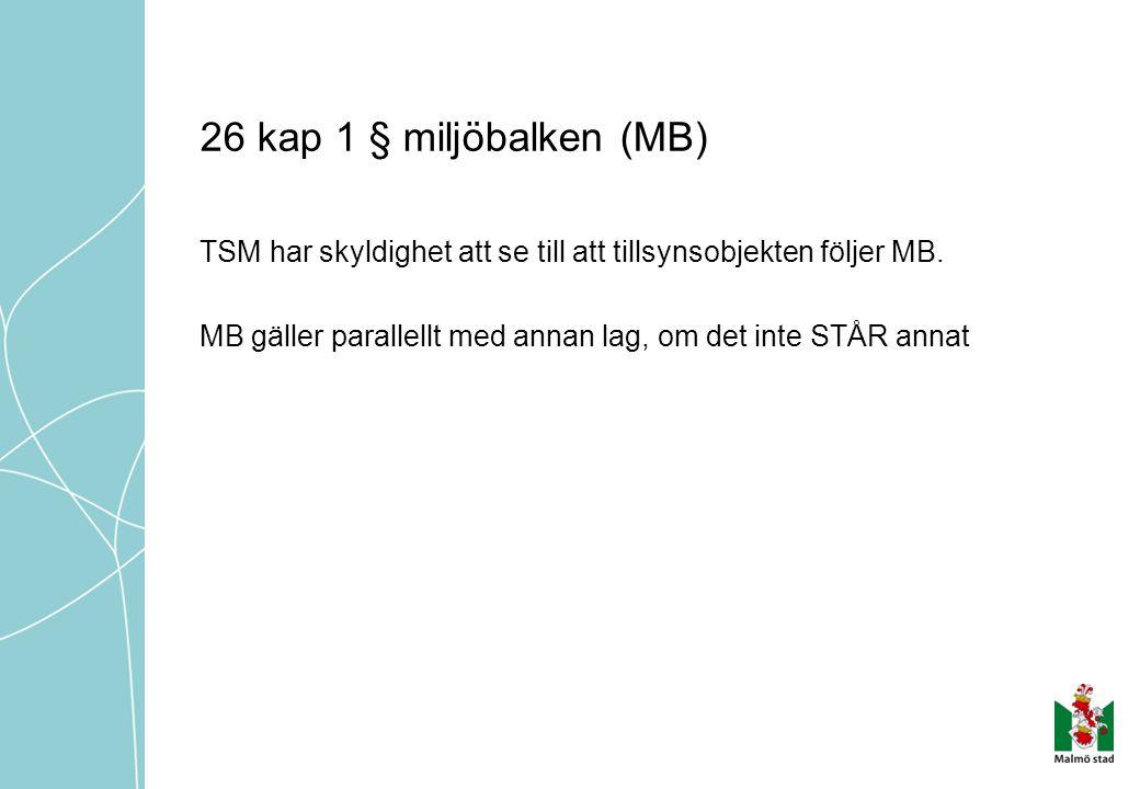 26 kap 1 § miljöbalken (MB) TSM har skyldighet att se till att tillsynsobjekten följer MB. MB gäller parallellt med annan lag, om det inte STÅR annat