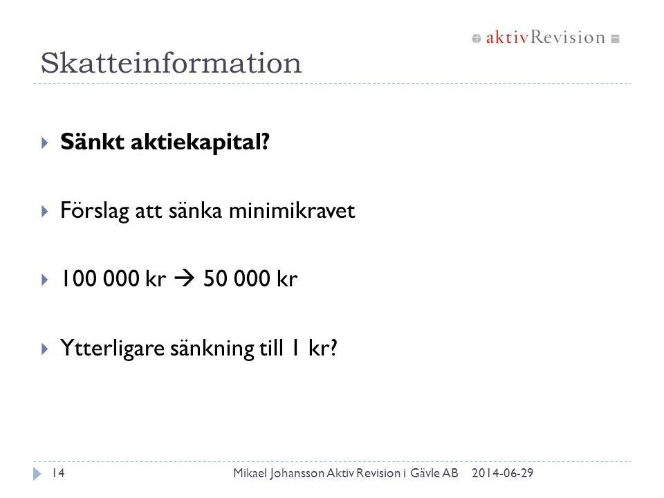 Skatteinformation 2014-06-29Mikael Johansson Aktiv Revision i Gävle AB14  Sänkt aktiekapital?  Förslag att sänka minimikravet  100 000 kr  50 000
