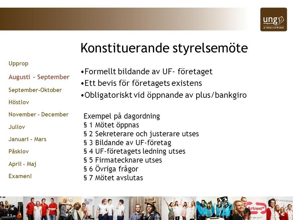 Konstituerande styrelsemöte •Formellt bildande av UF- företaget •Ett bevis för företagets existens •Obligatoriskt vid öppnande av plus/bankgiro Exempel på dagordning § 1 Mötet öppnas § 2 Sekreterare och justerare utses § 3 Bildande av UF-företag § 4 UF-företagets ledning utses § 5 Firmatecknare utses § 6 Övriga frågor § 7 Mötet avslutas Upprop Augusti – September September-Oktober Höstlov November - December Jullov Januari - Mars Påsklov April - Maj Examen!