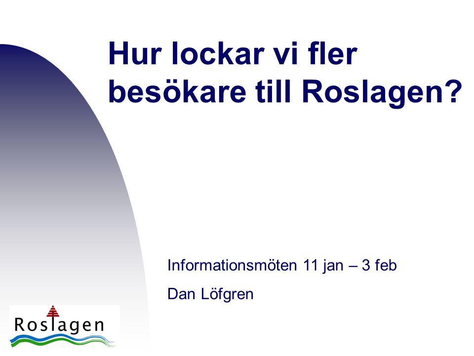 Hur lockar vi fler besökare till Roslagen? Informationsmöten 11 jan – 3 feb Dan Löfgren