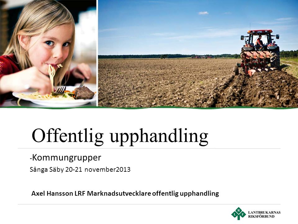 Offentlig upphandling Axel Hansson LRF Marknadsutvecklare offentlig upphandling - Kommungrupper Sånga Säby 20-21 november2013