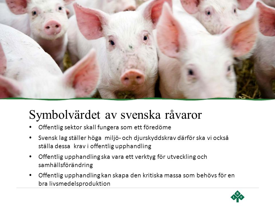 Symbolvärdet av svenska råvaror • Offentlig sektor skall fungera som ett föredöme • Svensk lag ställer höga miljö- och djurskyddskrav därför ska vi oc