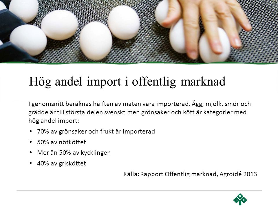 Hög andel import i offentlig marknad I genomsnitt beräknas hälften av maten vara importerad. Ägg, mjölk, smör och grädde är till största delen svenskt