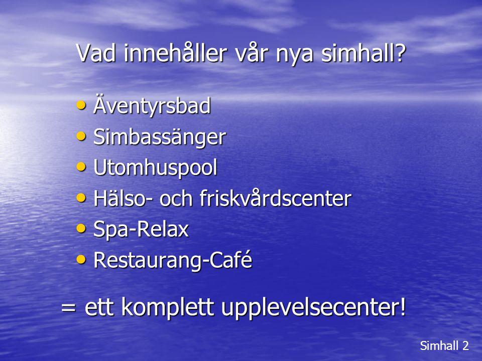 Vad innehåller vår nya simhall? Simhall 2 • Äventyrsbad • Simbassänger • Utomhuspool • Hälso- och friskvårdscenter • Spa-Relax • Restaurang-Café = ett