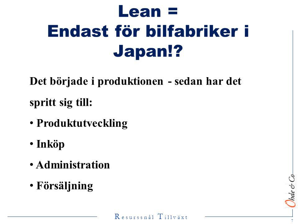 R e s u r s s n å l T i l l v ä x t Lean = Endast för bilfabriker i Japan!? Det började i produktionen - sedan har det spritt sig till: • Produktutvec