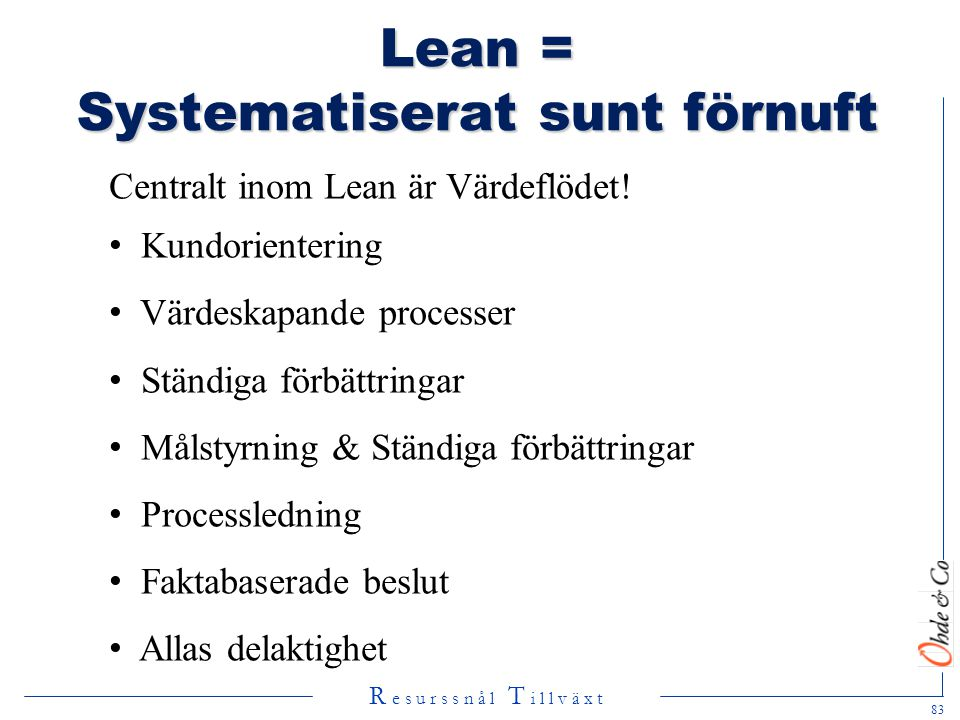 R e s u r s s n å l T i l l v ä x t Lean = Systematiserat sunt förnuft Centralt inom Lean är Värdeflödet! • Kundorientering • Värdeskapande processer