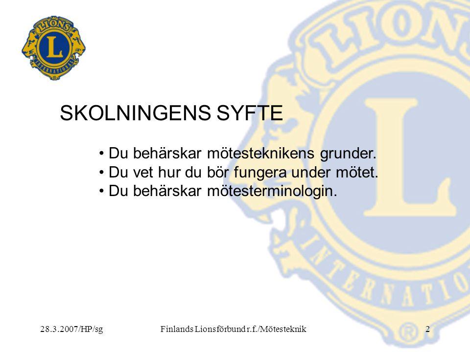 28.3.2007/HP/sgFinlands Lionsförbund r.f./Mötesteknik2 SKOLNINGENS SYFTE • Du behärskar mötesteknikens grunder. • Du vet hur du bör fungera under möte