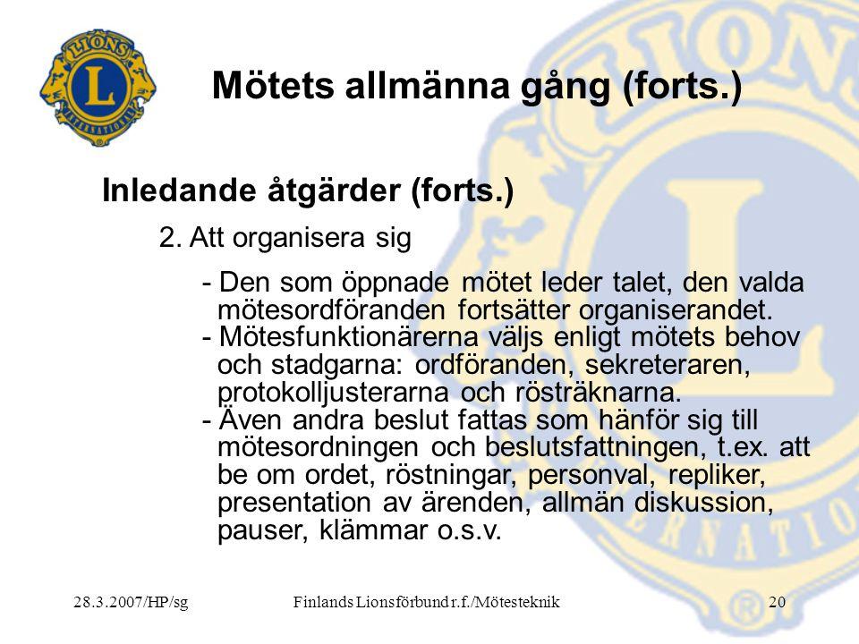 28.3.2007/HP/sgFinlands Lionsförbund r.f./Mötesteknik20 Mötets allmänna gång (forts.) 2. Att organisera sig - Den som öppnade mötet leder talet, den v