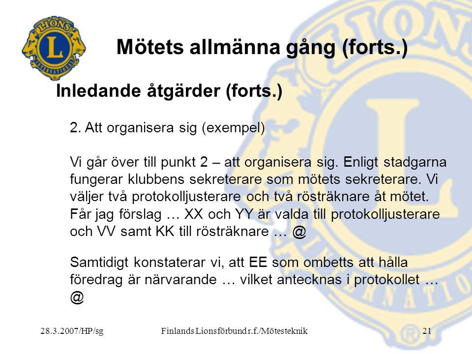 28.3.2007/HP/sgFinlands Lionsförbund r.f./Mötesteknik21 Mötets allmänna gång (forts.) 2. Att organisera sig (exempel) Vi går över till punkt 2 – att o