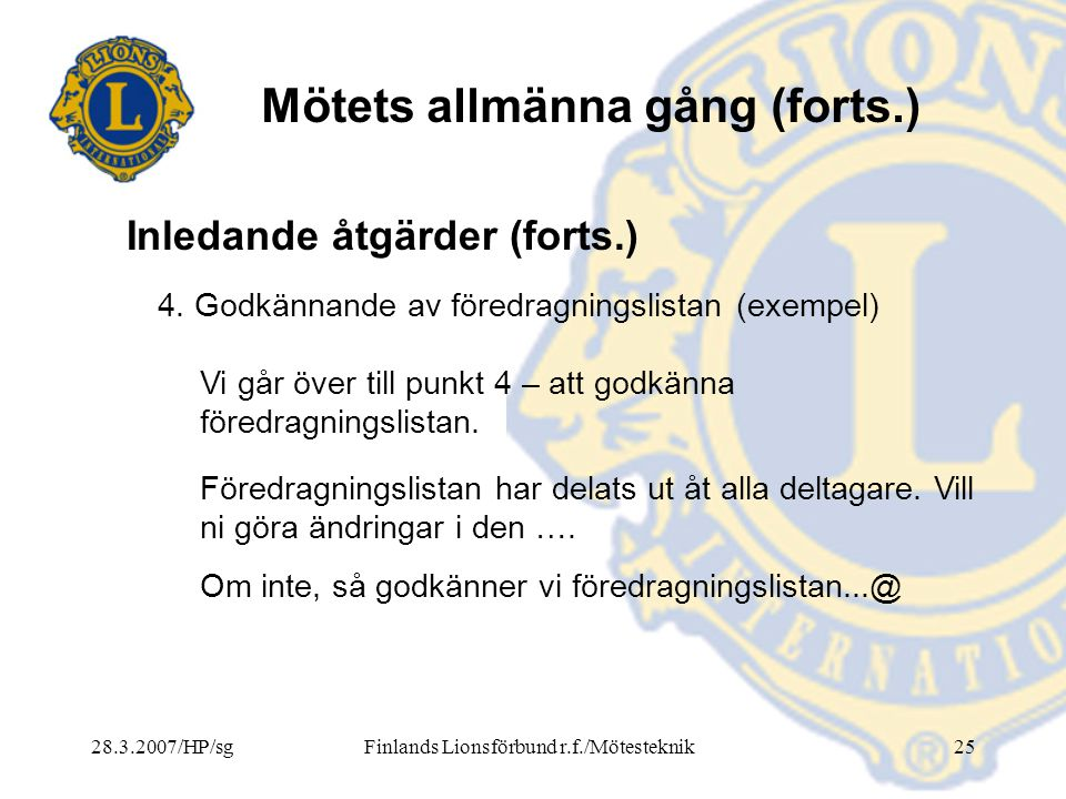 28.3.2007/HP/sgFinlands Lionsförbund r.f./Mötesteknik25 Mötets allmänna gång (forts.) 4. Godkännande av föredragningslistan (exempel) Vi går över till