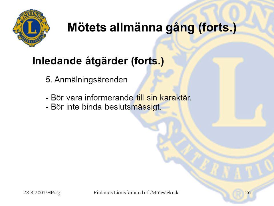 28.3.2007/HP/sgFinlands Lionsförbund r.f./Mötesteknik26 Mötets allmänna gång (forts.) 5. Anmälningsärenden - Bör vara informerande till sin karaktär.