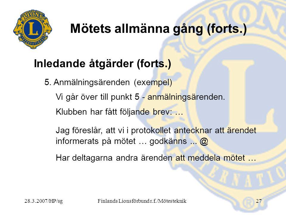 28.3.2007/HP/sgFinlands Lionsförbund r.f./Mötesteknik27 Mötets allmänna gång (forts.) 5. Anmälningsärenden (exempel) Vi går över till punkt 5 - anmäln