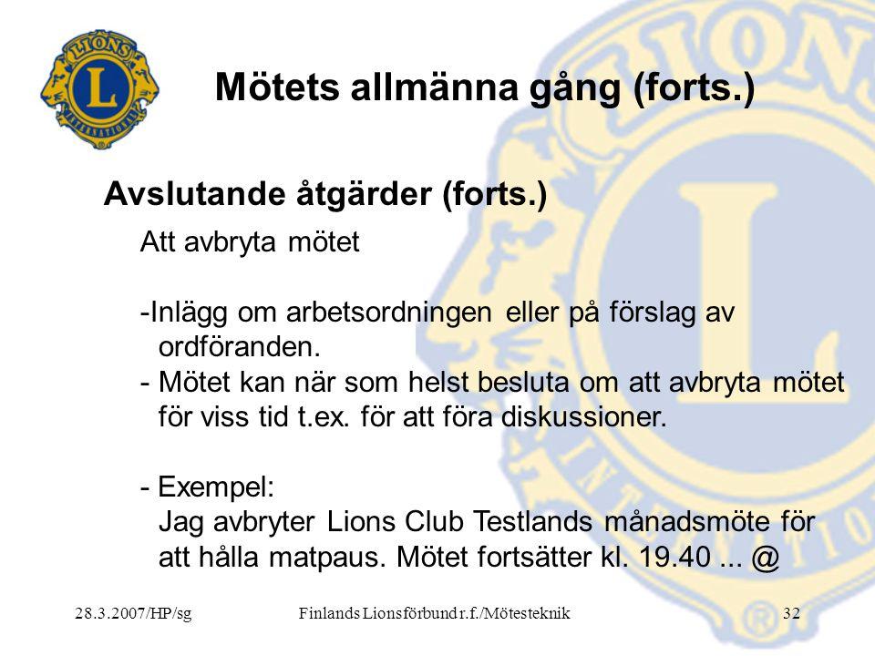 28.3.2007/HP/sgFinlands Lionsförbund r.f./Mötesteknik32 Mötets allmänna gång (forts.) Att avbryta mötet -Inlägg om arbetsordningen eller på förslag av
