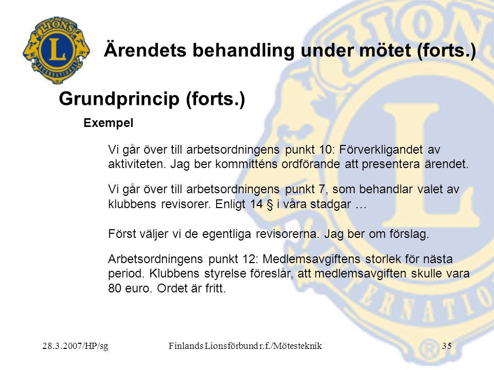 28.3.2007/HP/sgFinlands Lionsförbund r.f./Mötesteknik35 Ärendets behandling under mötet (forts.) Exempel Vi går över till arbetsordningens punkt 10: F