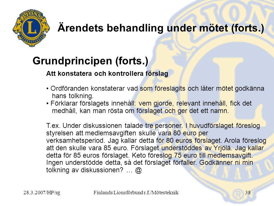 28.3.2007/HP/sgFinlands Lionsförbund r.f./Mötesteknik38 Ärendets behandling under mötet (forts.) Att konstatera och kontrollera förslag • Ordföranden