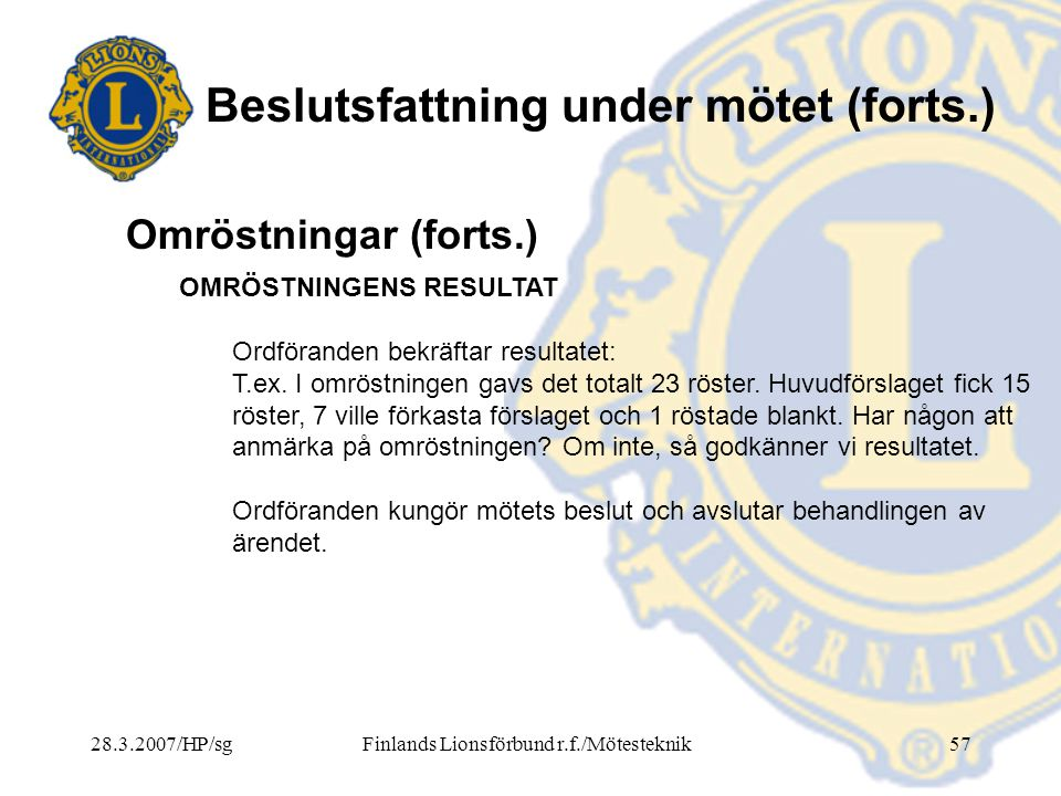 28.3.2007/HP/sgFinlands Lionsförbund r.f./Mötesteknik57 Beslutsfattning under mötet (forts.) OMRÖSTNINGENS RESULTAT Ordföranden bekräftar resultatet: