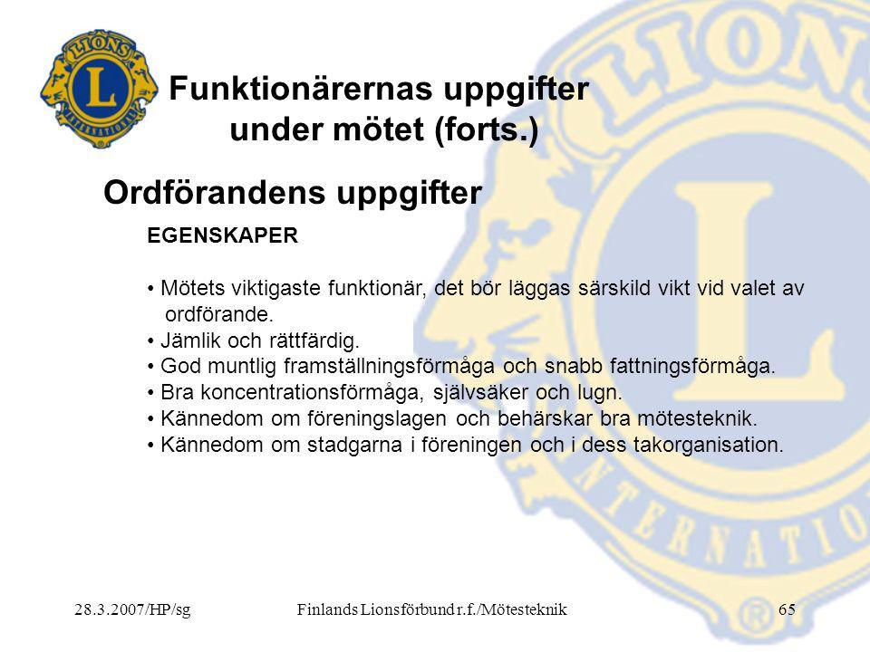 28.3.2007/HP/sgFinlands Lionsförbund r.f./Mötesteknik65 Funktionärernas uppgifter under mötet (forts.) EGENSKAPER • Mötets viktigaste funktionär, det
