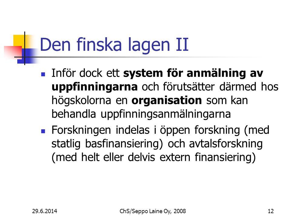 Den finska lagen II  Inför dock ett system för anmälning av uppfinningarna och förutsätter därmed hos högskolorna en organisation som kan behandla uppfinningsanmälningarna  Forskningen indelas i öppen forskning (med statlig basfinansiering) och avtalsforskning (med helt eller delvis extern finansiering) 29.6.2014ChS/Seppo Laine Oy, 200812