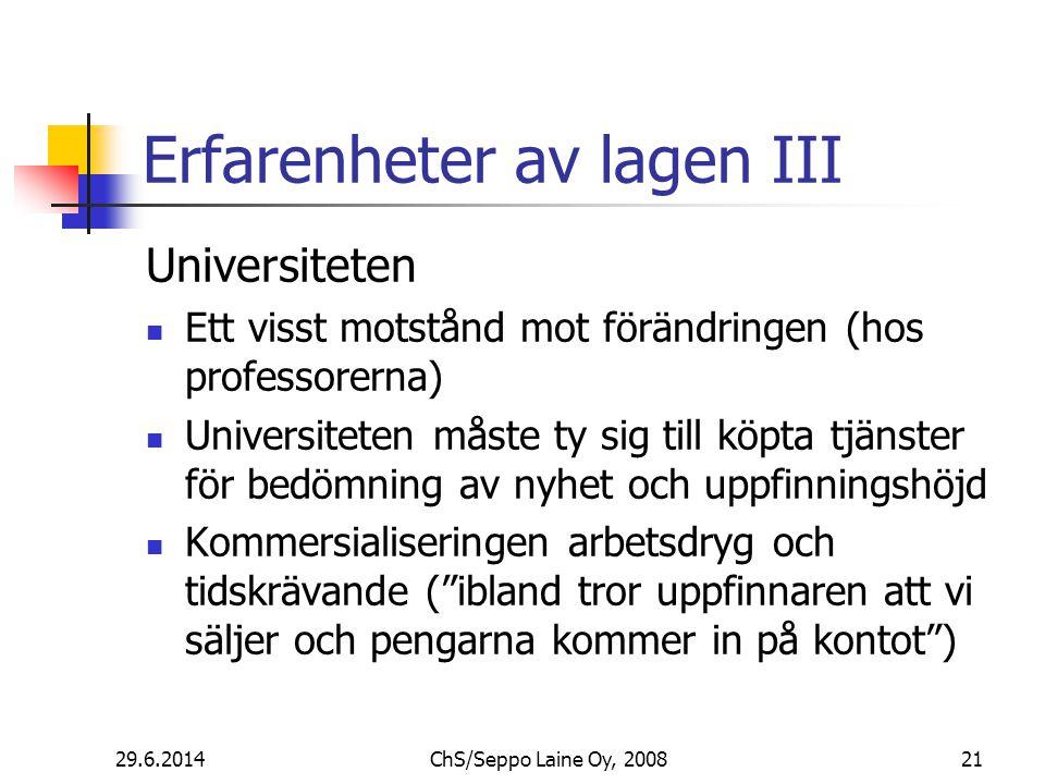 Erfarenheter av lagen III Universiteten  Ett visst motstånd mot förändringen (hos professorerna)  Universiteten måste ty sig till köpta tjänster för bedömning av nyhet och uppfinningshöjd  Kommersialiseringen arbetsdryg och tidskrävande ( ibland tror uppfinnaren att vi säljer och pengarna kommer in på kontot ) 29.6.201421ChS/Seppo Laine Oy, 2008